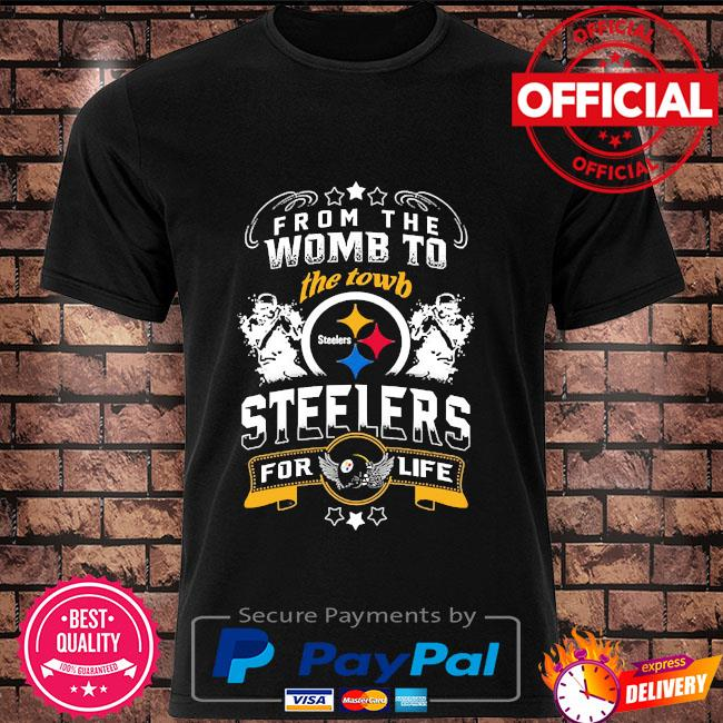 From the womb to the town Steelers for life shirt