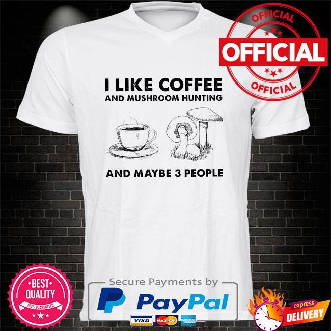 I like coffee and mushroom hunting and maybe 3 people shirt