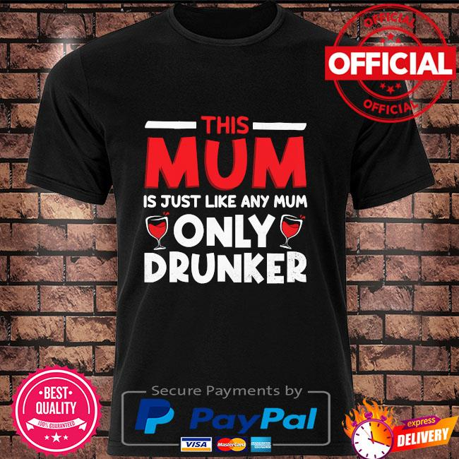This mum is just like any mum only drunker shirt
