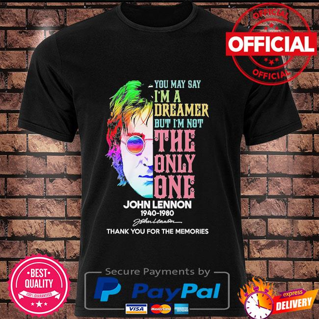 You may I'm a dreamer but I'm not the only one John Lennon thank you for the memories signature shirt