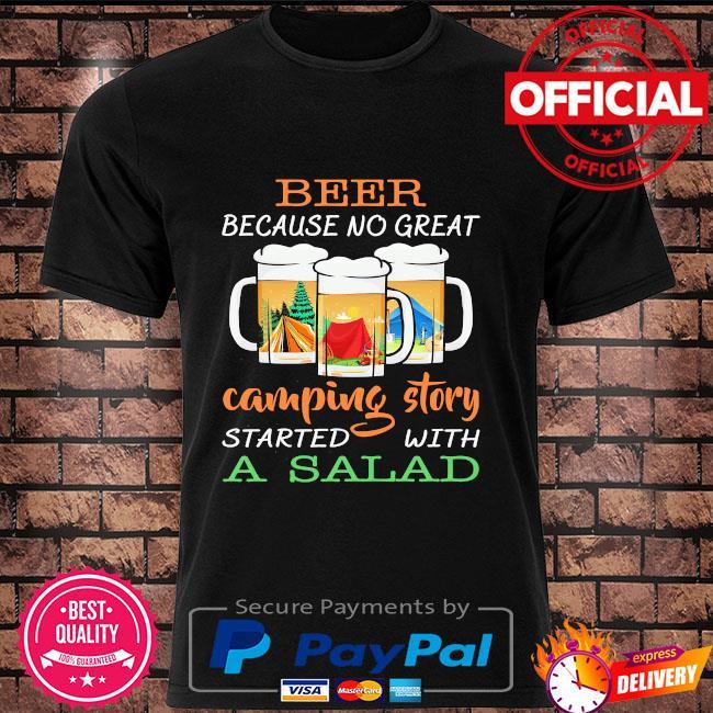 Beer because no great camping story a salad shirt