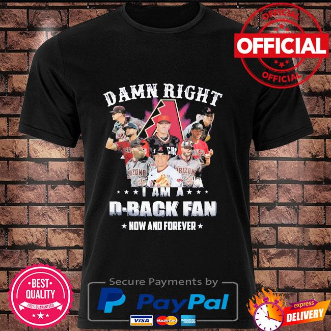 Damn right I am a D-Back fan now and forever shirt