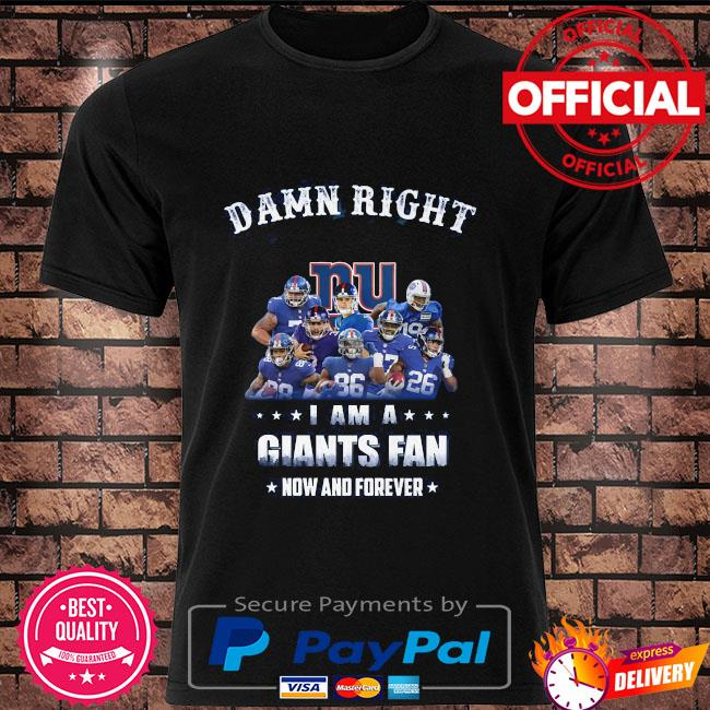 Damn right I am a Giants fan now and forever shirt