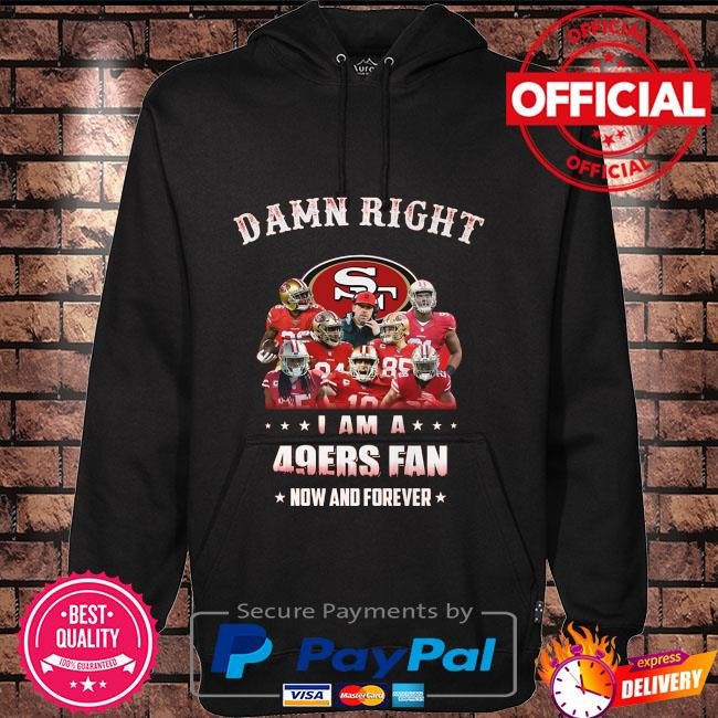Damn right I am a San Francisco 49ers fan now and forever Hoodie black