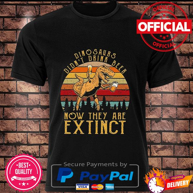 Dinosaurs didn't drink beer now they are extinct vintage shirt