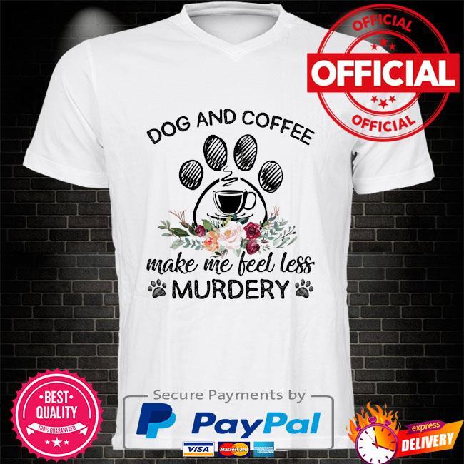 Dog and Coffee make me feel less murdery shirt