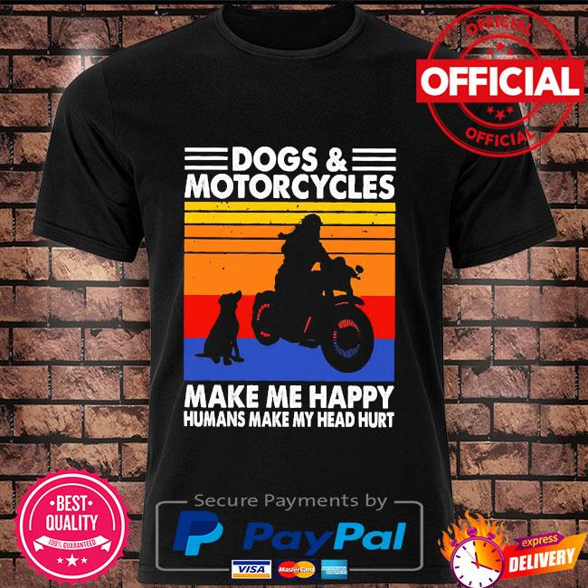 Dogs and Motorcycles make me happy humans make my head hurt vintage shirt