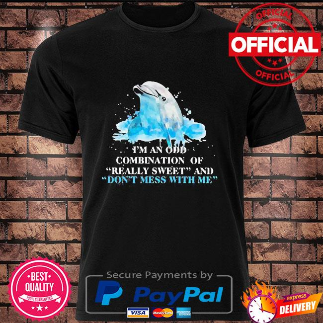 Dolphin I am an odd combination of really sweet and do not mess with me shirt