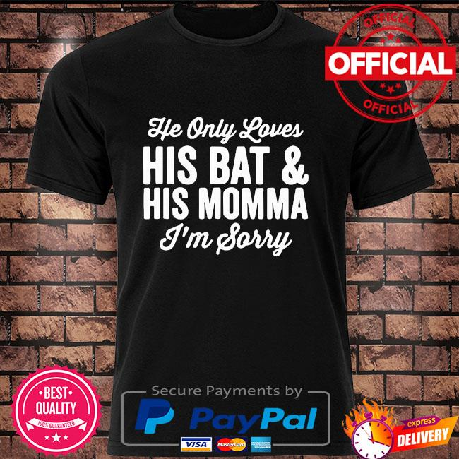 He only loves his bat and his mama I'm sorry shirt