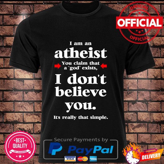 I am an atheist you claim that a god exists shirt
