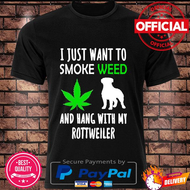 I just want to smoke weed and hang with my rottweiler shirt