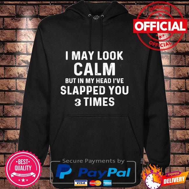 I may look calm but in my head I've slapped you 3 times Hoodie black