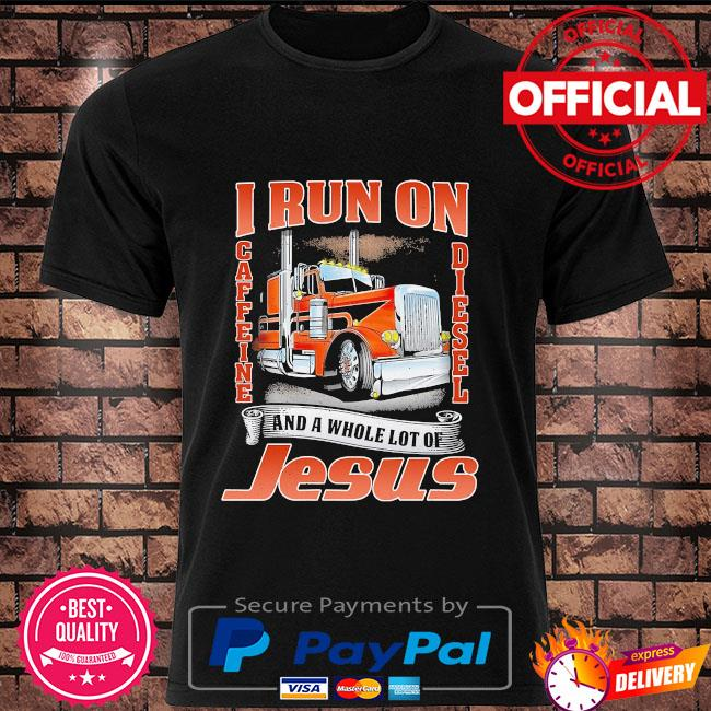 I run on caffeine Diesel and a whole lot of Jesus shirt