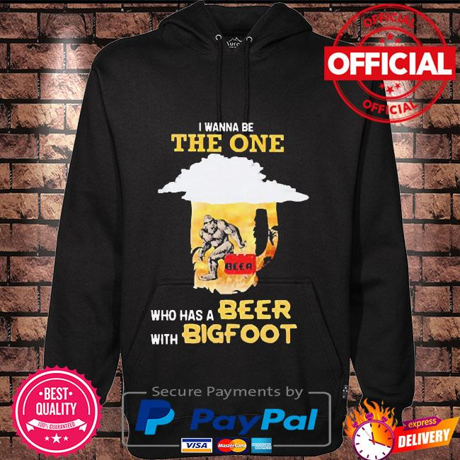 I wanna be the one who has a beer with bigfoot Hoodie black