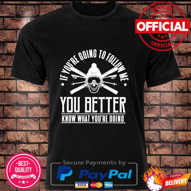 If you're going to follow me you better know what you're doing shirt