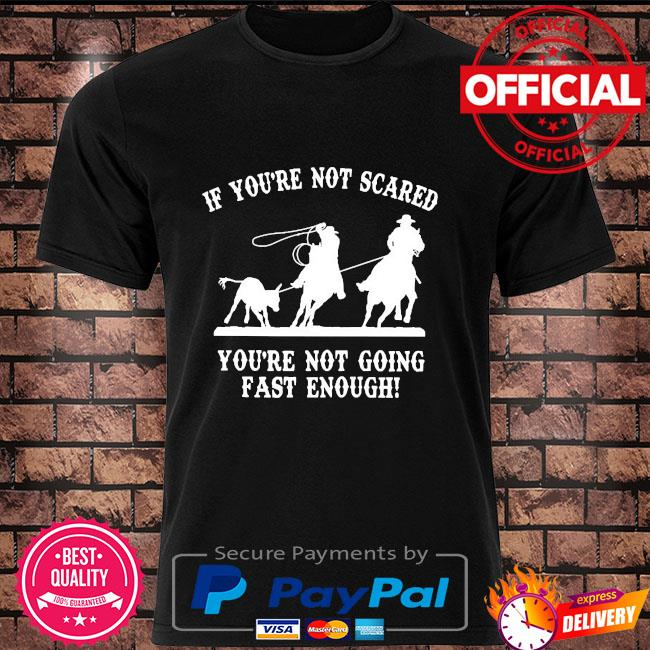 If you're not scared you're not going fast enough shirt