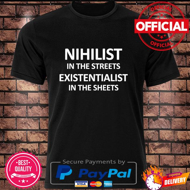 Nihilist in the streets existentialist in the sheets shirt