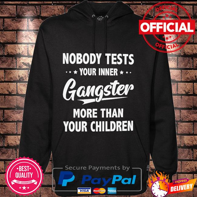 Nobody tests your inner Gangster more than your children t-s Hoodie black
