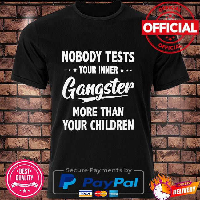 Nobody tests your inner Gangster more than your children t-shirt