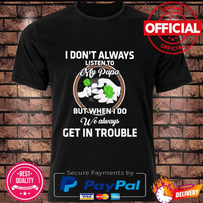 St patricks day I dont always listen to my papa but when I do we always get in trouble shirt