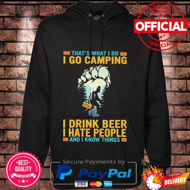 That's what I do I go camping I drink beer I hate people and I know things bigfoot Hoodie black