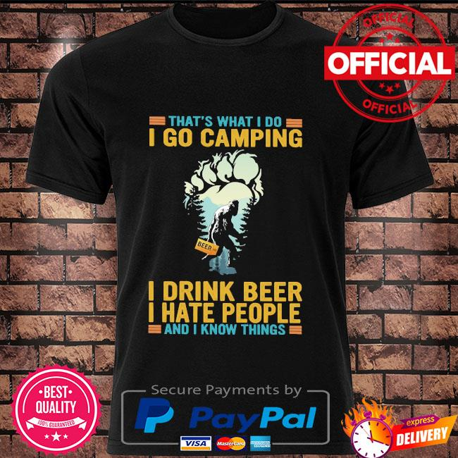 That's what I do I go camping I drink beer I hate people and I know things bigfoot shirt
