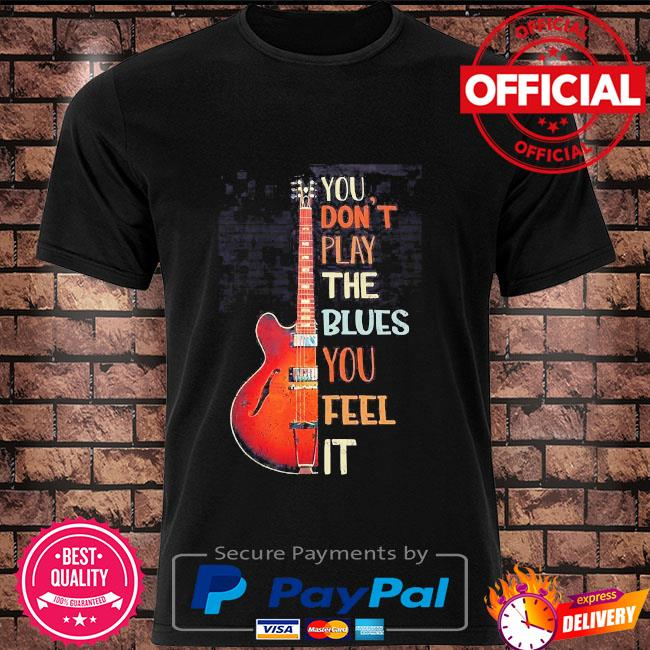 Guitar you don't play the blues you feel it shirt