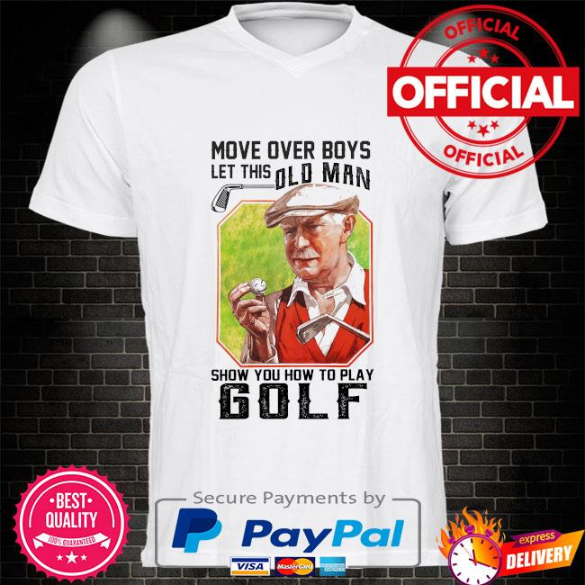 More over boys let this old man show you how to play golf shirt