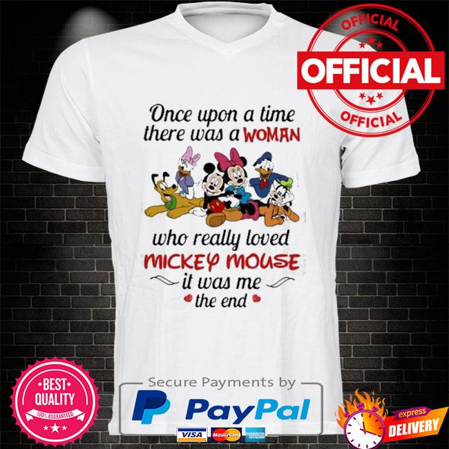 Once upon a time there was a woman who really loved mickey mouse it was me the end disney shirt