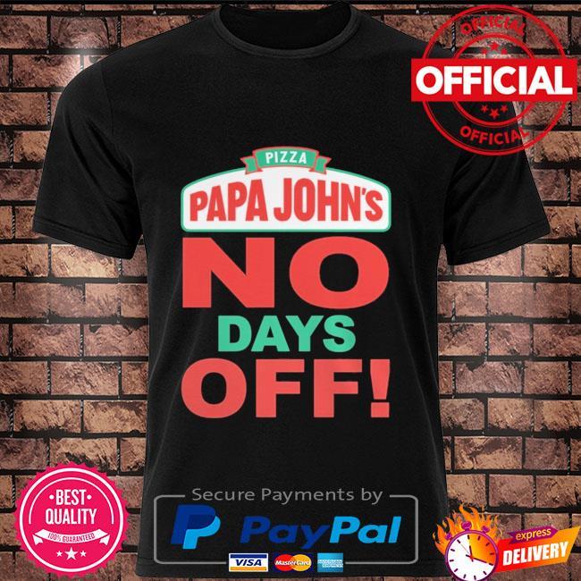 Pizza papa John's no days off shirt