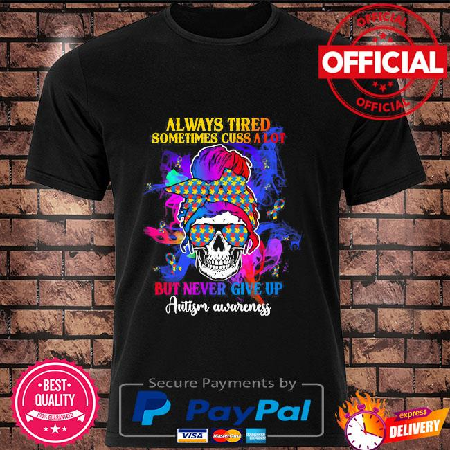 Skull always tired sometimes cuss a lot but never give up autism awareness shirt