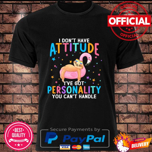 Sloth I don't have attitude I've got personality you can't handle shirt