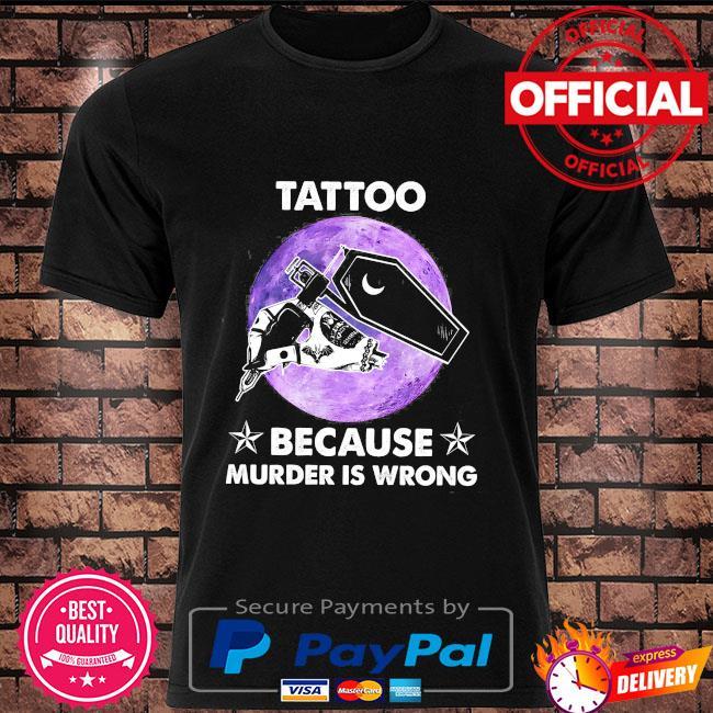 Tattoo because murder is wrong shirt