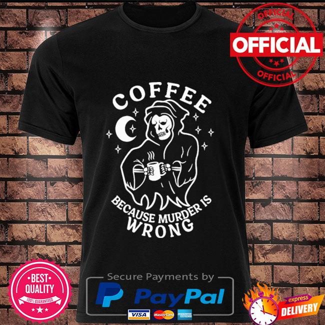 Death coffee because murder is wrong shirt