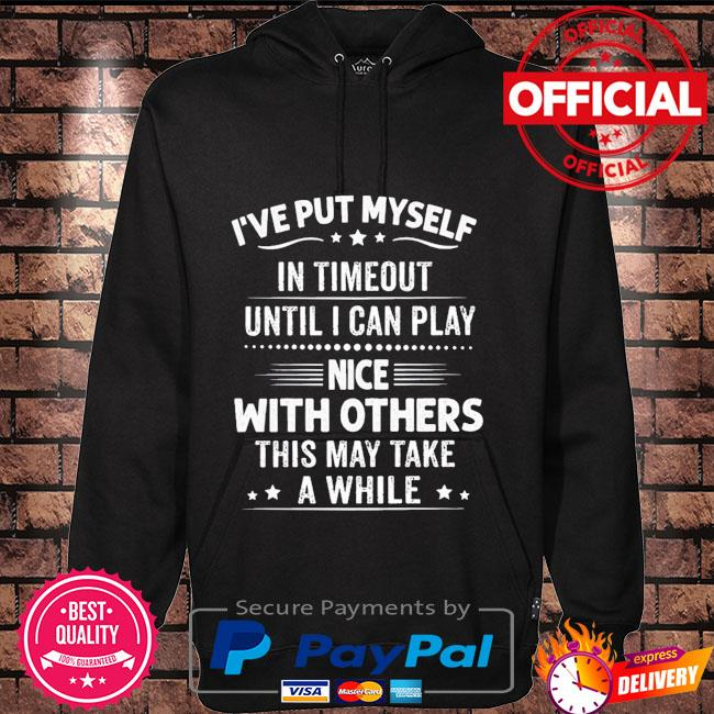 I've put myself in timeout until I can play nice with others this may take a while Hoodie black