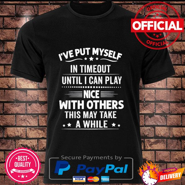 I've put myself in timeout until I can play nice with others this may take a while shirt