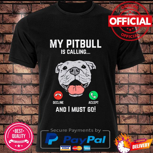 My Pitbull is calling and I must go shirt