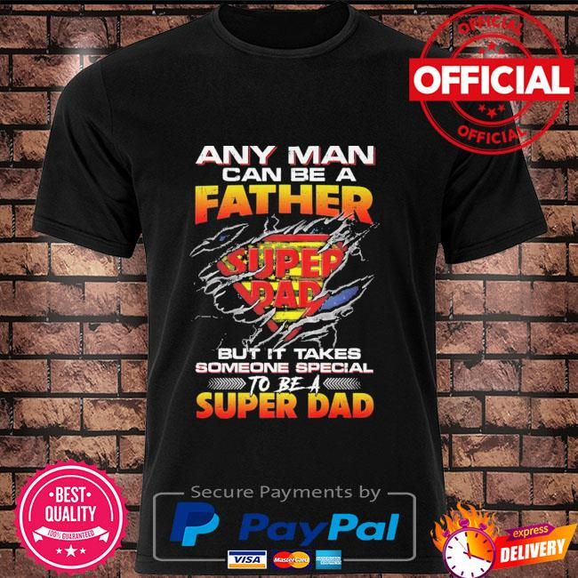 Official Any man can be a father Super dad but It takes someone special to be a super dad shirt