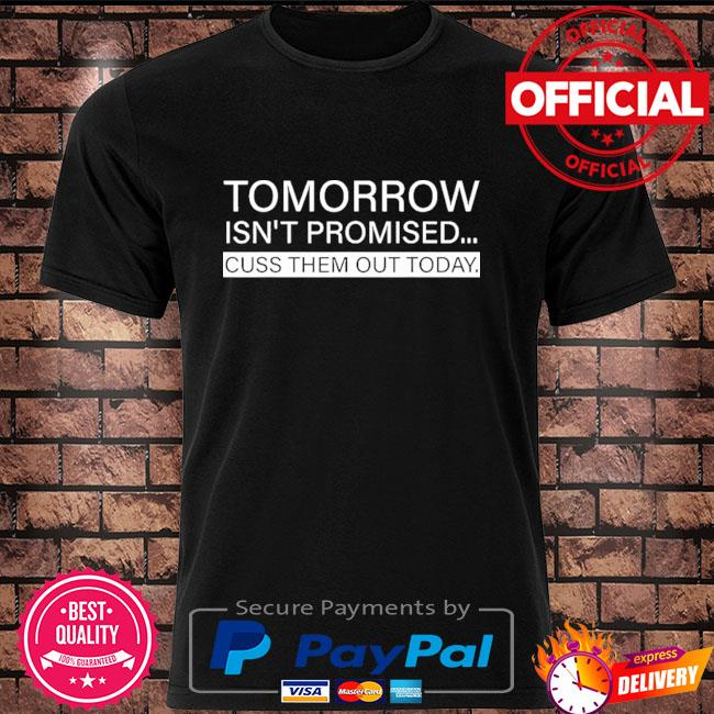 Official Tomorrow isn't promised cuss them out today shirt