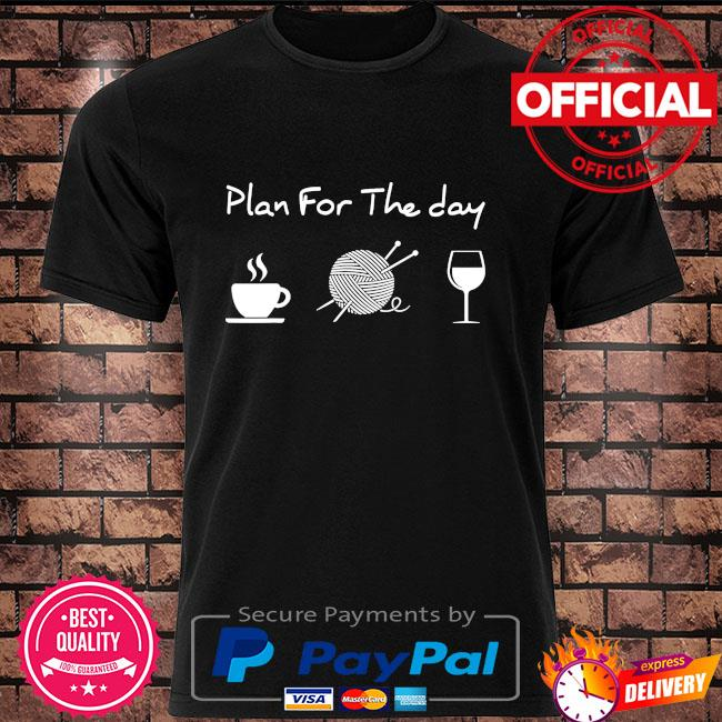 Plan for the day coffee yarn and wine shirt