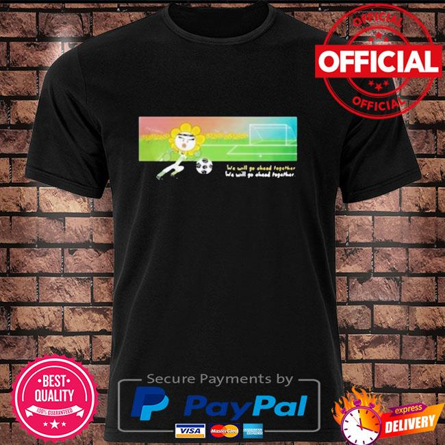 Soccer we will go ahead together shirt