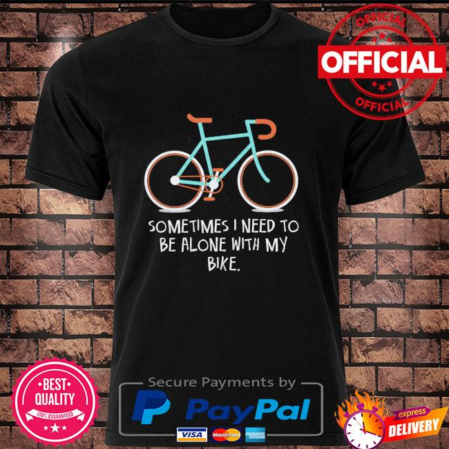 Sometimes I need to be alone with my bike shirt