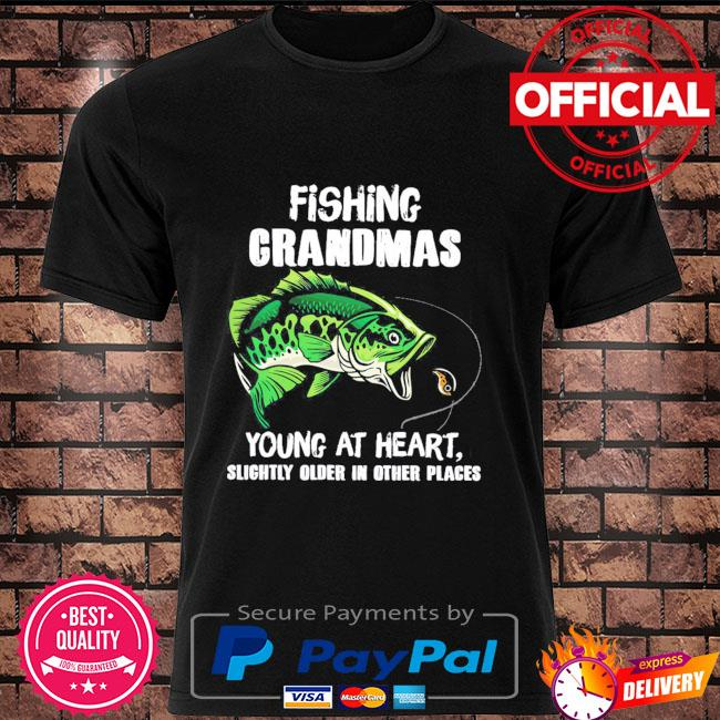 Fishing grandmas young at heart slightly older in other place shirt