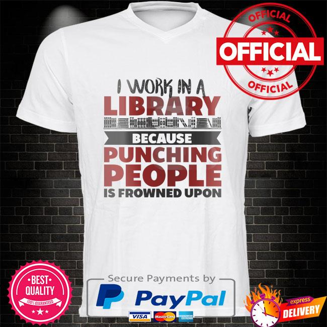 I work in a library because punching people is frowned upon shirt