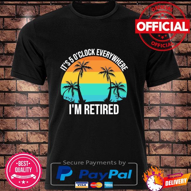 It's 5 o'clock everywhere I'm retired vintage shirt