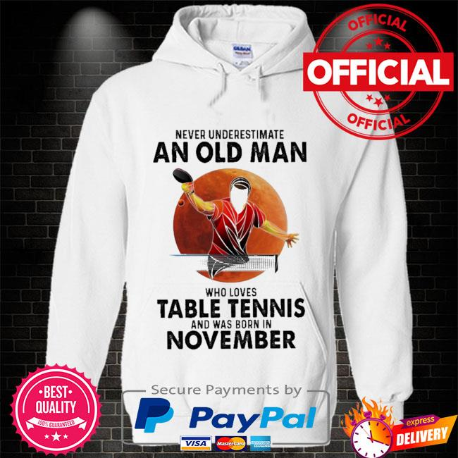 Never underestimate an old man who loves table tennis and was born in November Hoodie white