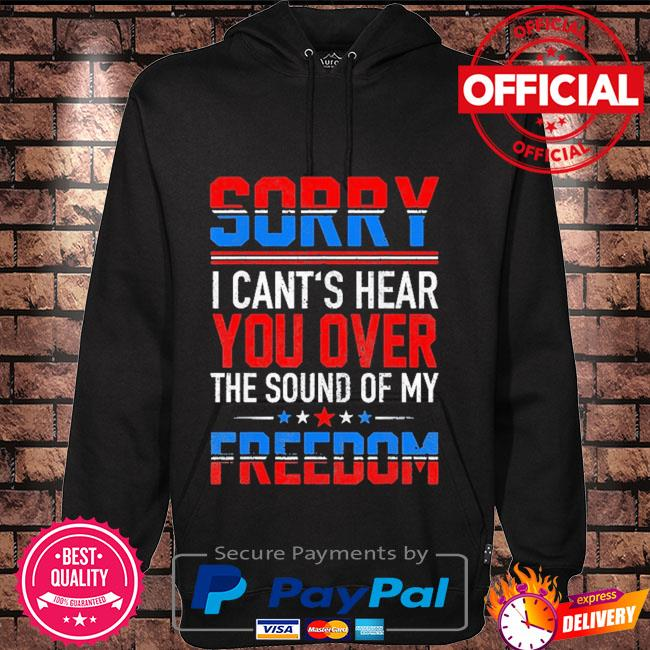 Sorry I can't hear you over the sound of my freedom july 4th Hoodie black
