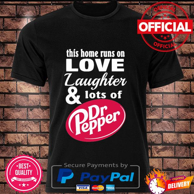 This home runs on love laughter and lots of dr pepper shirt