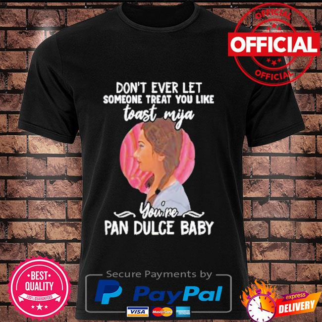 Don't ever let someone treat you like toast mijia you're pan dulce baby shirt