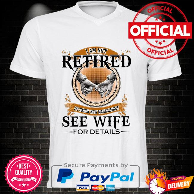 I'm not retired I'm under new management see wife for details shirt